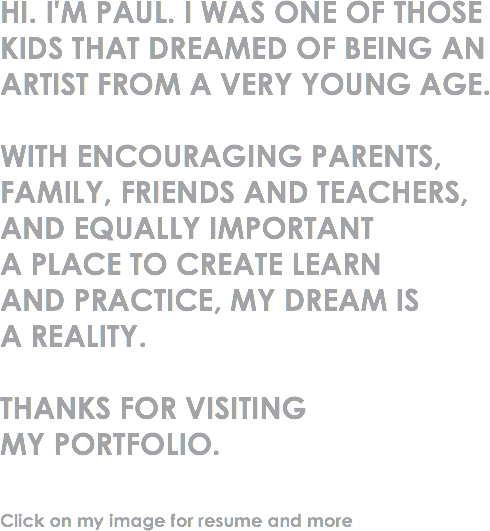 HI. I'M PAUL. I WAS ONE OF THOSE KIDS THAT DREAMED OF BEING AN ARTIST FROM A VERY YOUNG AGE. WITH ENCOURAGING PARENTS, FAMILY, FRIENDS AND TEACHERS, AND EQUALLY IMPORTANT A PLACE TO CREATE LEARN AND PRACTICE, MY DREAM IS A REALITY. THANKS FOR VISITING MY PORTFOLIO. Click on my image for resume and more